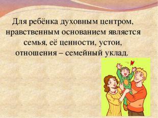 Для ребёнка духовным центром, нравственным основанием является семья, её цен