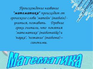 "Происхождение название ""математика"" происходит от греческого слова ""матейн"" ("