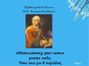 Первый учёный России М.В. Ломоносов говорил: «Математику уже затем учить над