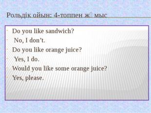Рольдік ойын: 4-топпен жұмыс Do you like sandwich? No, I don't. Do you like o