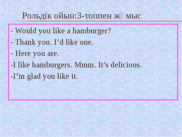 Рольдік ойын:3-топпен жұмыс - Would you like a hamburger? - Thank you. I'd li...