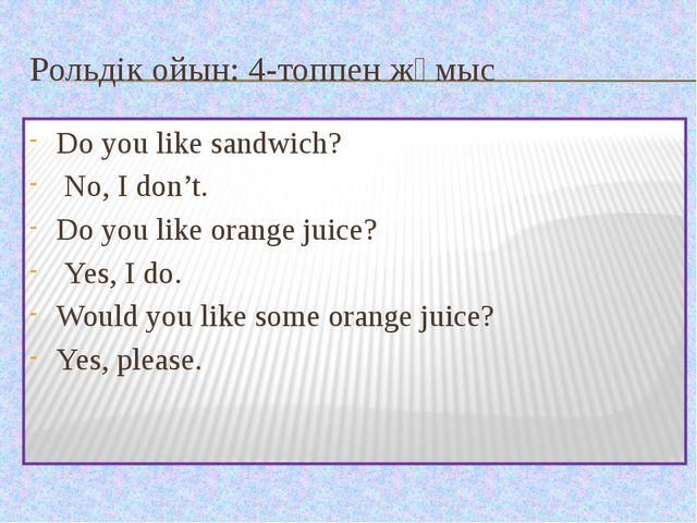 Рольдік ойын: 4-топпен жұмыс Do you like sandwich? No, I don't. Do you like o...