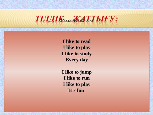I like to read I like to play I like to study Every day I like to jump I lik...