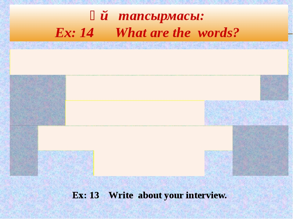 Үй тапсырмасы: Ex: 14 What are the words? Ex: 13 Write about your interview....