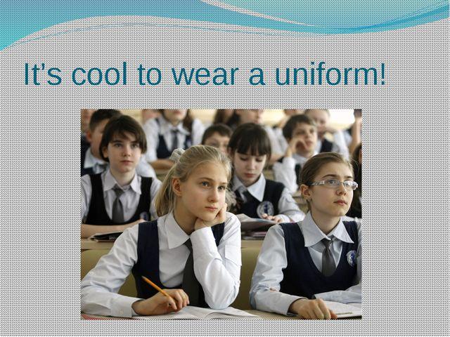 It's cool to wear a uniform!