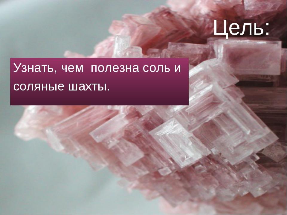Цель: Узнать, чем полезна соль и соляные шахты.