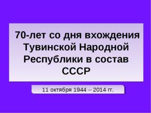 70-лет со дня вхождения Тувинской Народной Республики в состав СССР 11 октяб