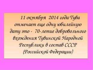 11 октября 2014 года Тува отмечает еще одну юбилейную дату это - 70-летие до