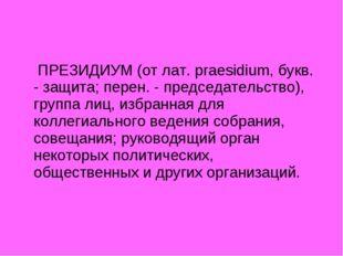 ПРЕЗИДИУМ (от лат. praesidium, букв. - защита; перен. - председательство), г