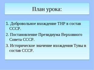 План урока: 1. Добровольное вхождение ТНР в состав СССР. 2. Постановление Пре
