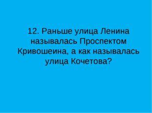 12. Раньше улица Ленина называлась Проспектом Кривошеина, а как называлась ул