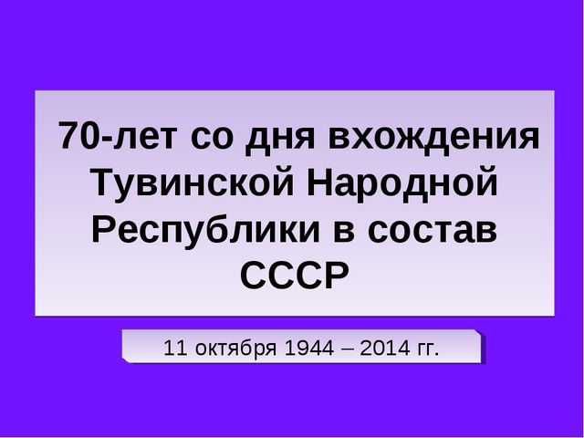 70-лет со дня вхождения Тувинской Народной Республики в состав СССР 11 октяб...