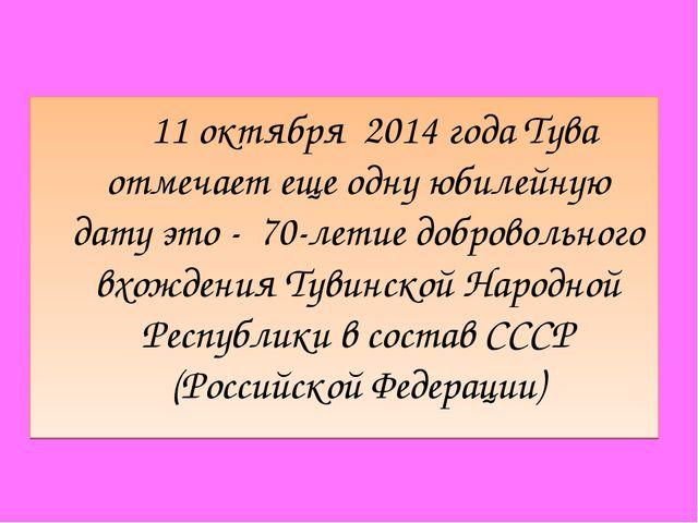 11 октября 2014 года Тува отмечает еще одну юбилейную дату это - 70-летие до...