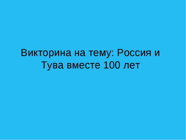 Викторина на тему: Россия и Тува вместе 100 лет
