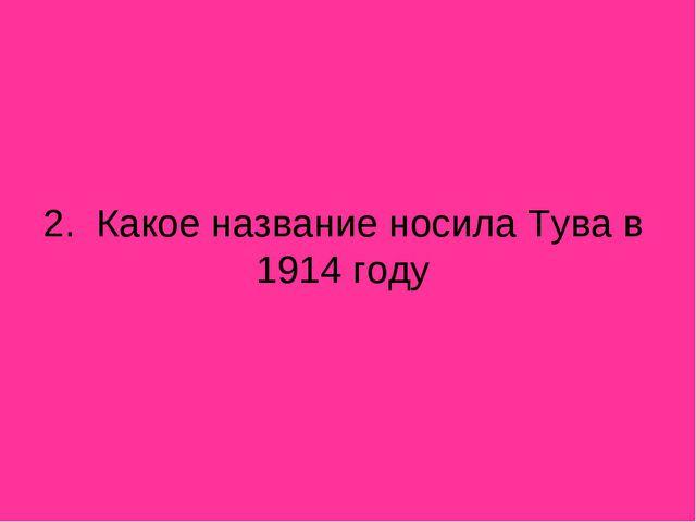 2. Какое название носила Тува в 1914 году