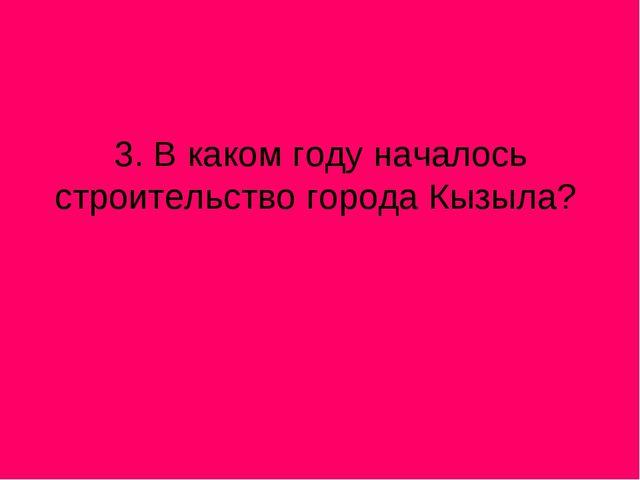 3. В каком году началось строительство города Кызыла?