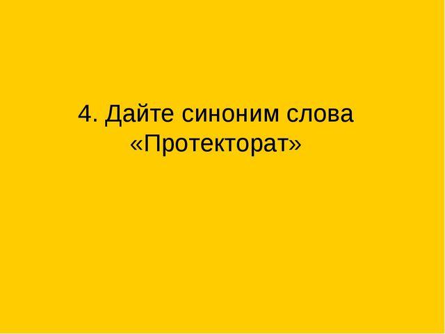4. Дайте синоним слова «Протекторат»