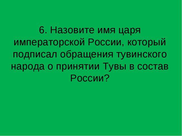 6. Назовите имя царя императорской России, который подписал обращения тувинск...
