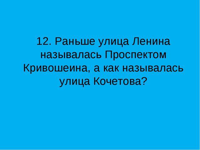 12. Раньше улица Ленина называлась Проспектом Кривошеина, а как называлась ул...