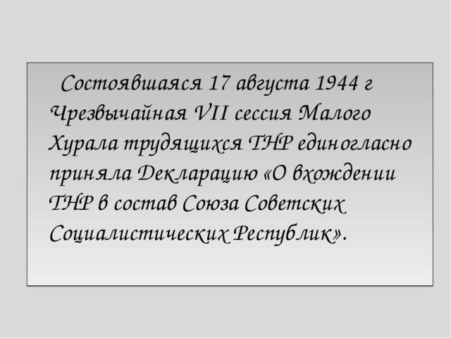 Состоявшаяся 17 августа 1944 г Чрезвычайная VII сессия Малого Хурала трудящи...