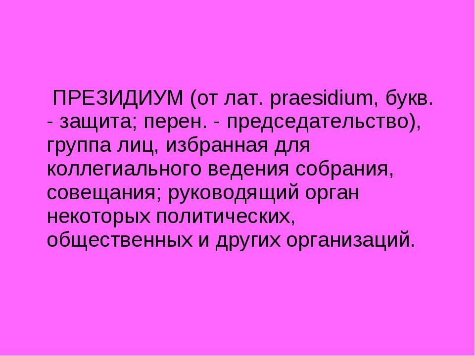 ПРЕЗИДИУМ (от лат. praesidium, букв. - защита; перен. - председательство), г...