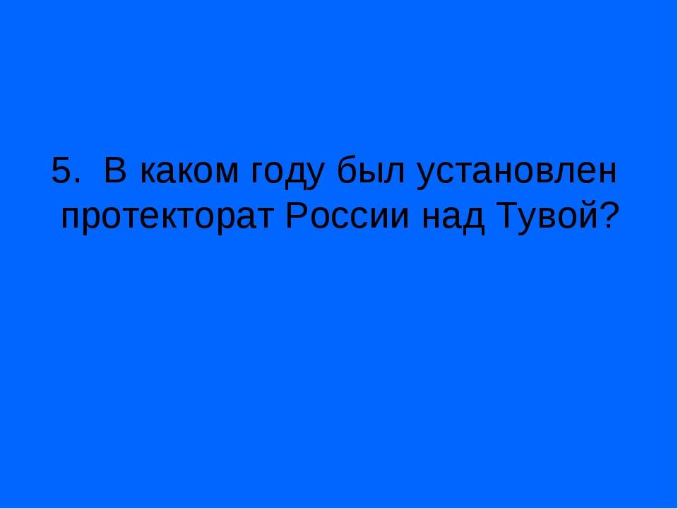 5. В каком году был установлен протекторат России над Тувой?
