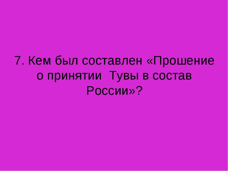 7. Кем был составлен «Прошение о принятии Тувы в состав России»?