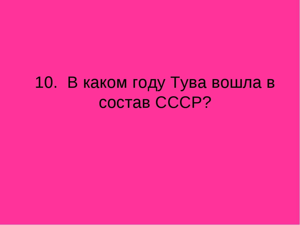 10. В каком году Тува вошла в состав СССР?
