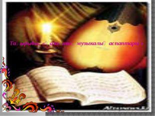 Тақырыбы: «Қазақтың музыкалық аспаптары »