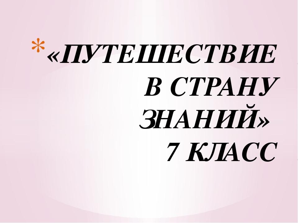 «ПУТЕШЕСТВИЕ В СТРАНУ ЗНАНИЙ» 7 КЛАСС