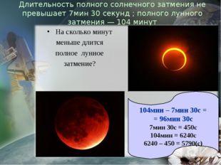 Длительность полного солнечного затмения не превышает 7мин 30 секунд ; полног