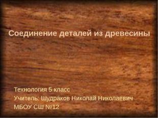 Соединение деталей из древесины Технология 5 класс Учитель: Шудраков Николай