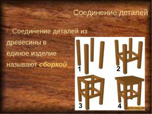 Соединение деталей Соединение деталей из древесины в единое изделие называют