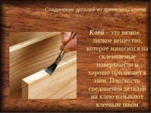 Соединение деталей из древесины клеем  Клей – это вязкое липкое вещество, ко