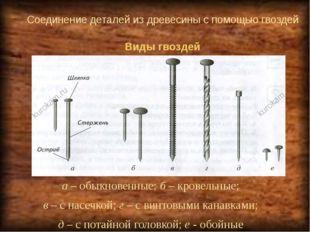 Соединение деталей из древесины с помощью гвоздей а – обыкновенные; б – крове