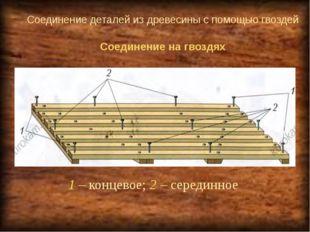 Соединение деталей из древесины с помощью гвоздей 1 – концевое; 2 – серединно