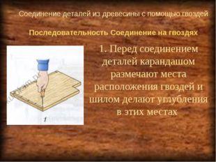 Соединение деталей из древесины с помощью гвоздей 1. Перед соединением детале