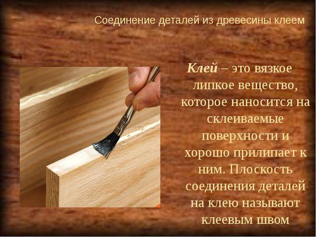 Соединение деталей из древесины клеем  Клей – это вязкое липкое вещество, ко...