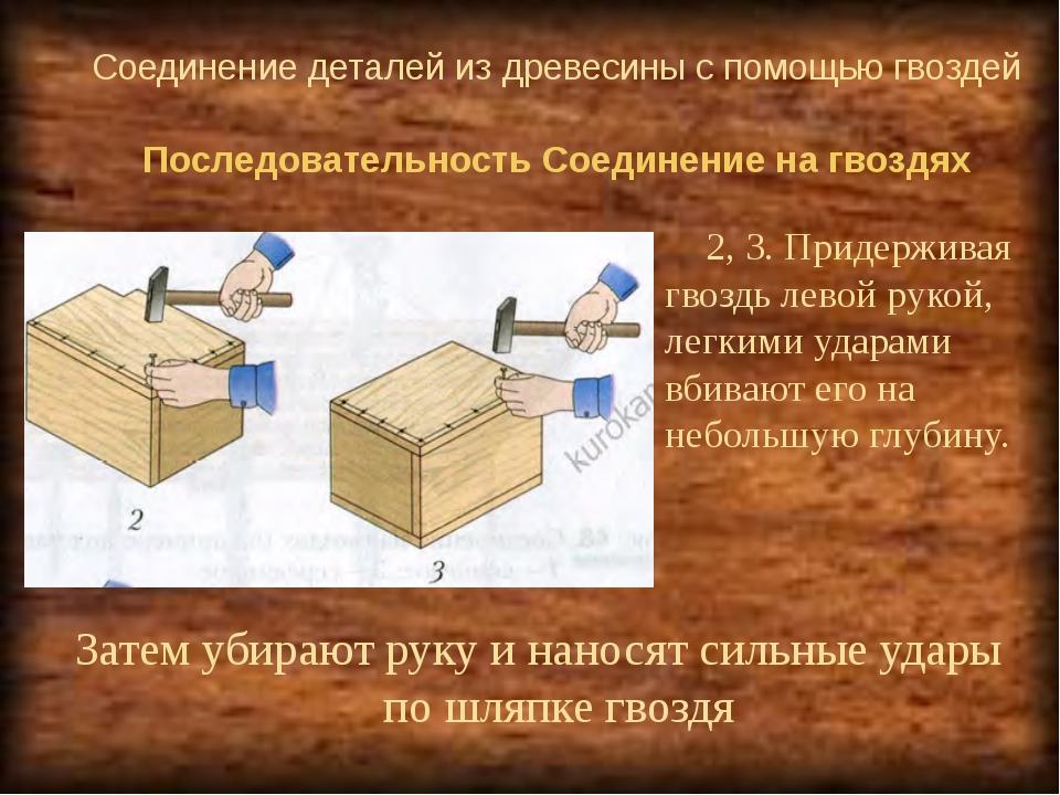 Соединение деталей из древесины с помощью гвоздей 2, 3. Придерживая гвоздь л...
