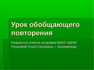 Урок обобщающего повторения Разработка учителя географии МАОУ ШИЛИ Русановой