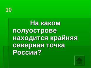 10 На каком полуострове находится крайняя северная точка России?