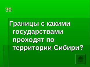 30 Границы с какими государствами проходят по территории Сибири?