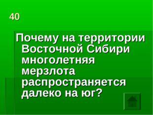 40 Почему на территории Восточной Сибири многолетняя мерзлота распространяетс