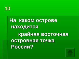 10 На каком острове находится крайняя восточная островная точка России?