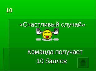 10 «Счастливый случай» Команда получает 10 баллов