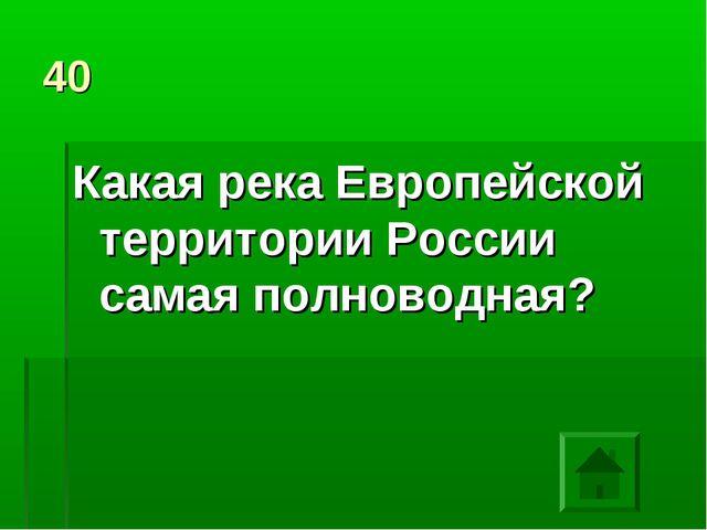 40 Какая река Европейской территории России самая полноводная?