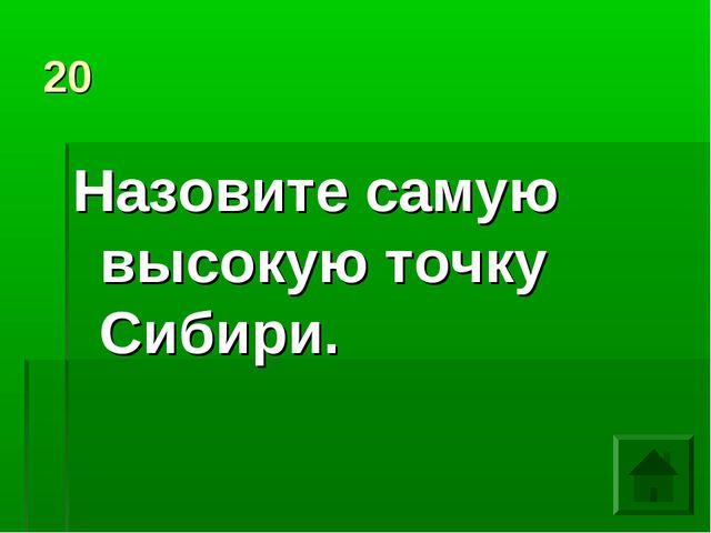 20 Назовите самую высокую точку Сибири.