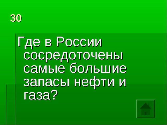 30 Где в России сосредоточены самые большие запасы нефти и газа?