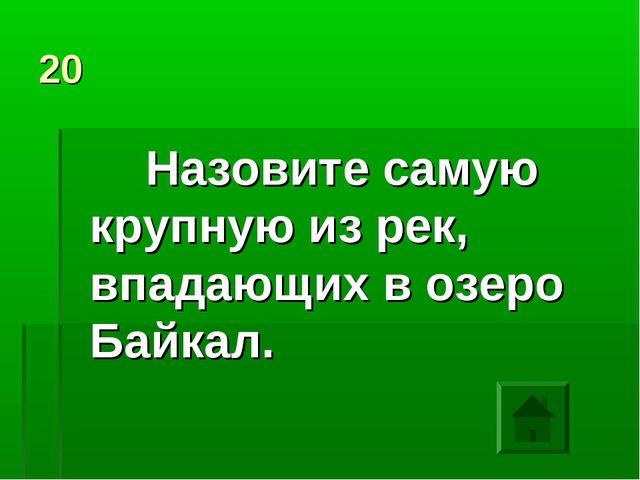 20 Назовите самую крупную из рек, впадающих в озеро Байкал.