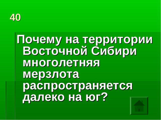 40 Почему на территории Восточной Сибири многолетняя мерзлота распространяетс...